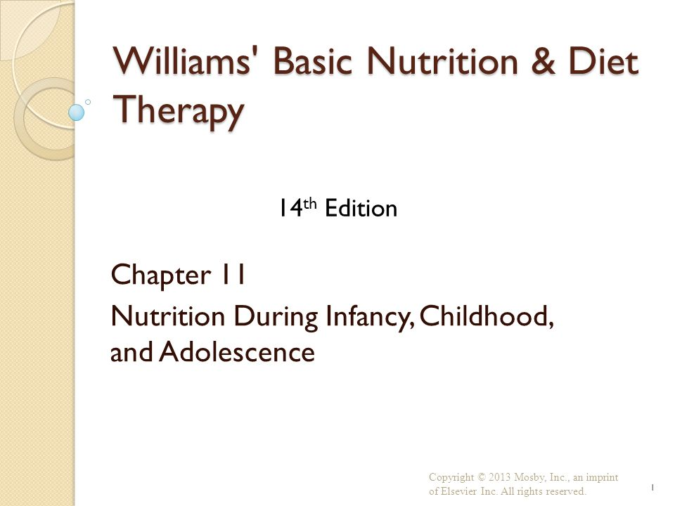 Williams Basic Nutrition & Diet Therapy Chapter 11 Nutrition During Infancy, Childhood, and Adolescence Copyright © 2013 Mosby, Inc., an imprint of Elsevier Inc.