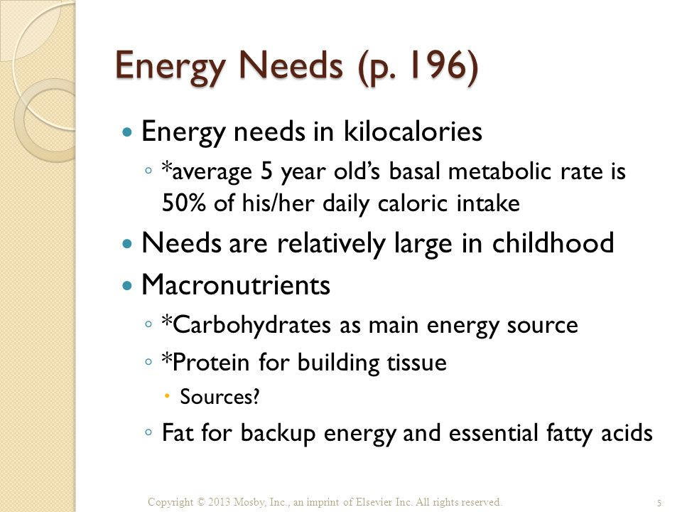 Energy Needs (p. 196) Energy needs in kilocalories ◦ *average 5 year old's basal metabolic rate is 50% of his/her daily caloric intake Needs are relat