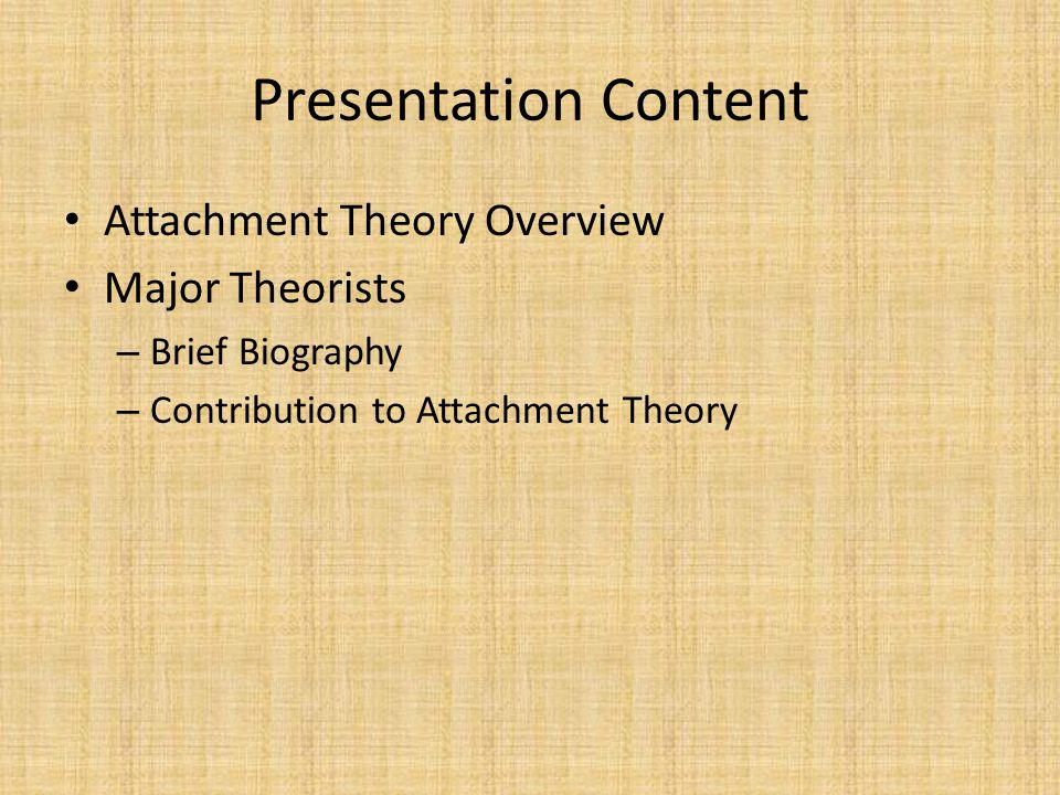 Major Theorist: Ainsworth Secure Attachment Style – 70% of observed children had this style – Used mom as a base from which to explore – Turn around to see of mom is still there – Separation from mom results in protest & crying – Upon reunion mom is greeted with open arms – Upon prolonged separation, will eventually calm down and play – Moms were observed as being more responsive to their children, more attentive and attuned.
