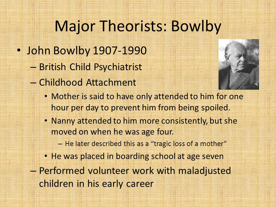 Major Theorists: Bowlby John Bowlby 1907-1990 – British Child Psychiatrist – Childhood Attachment Mother is said to have only attended to him for one hour per day to prevent him from being spoiled.