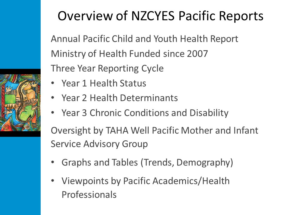 Overview of NZCYES Pacific Reports Annual Pacific Child and Youth Health Report Ministry of Health Funded since 2007 Three Year Reporting Cycle Year 1 Health Status Year 2 Health Determinants Year 3 Chronic Conditions and Disability Oversight by TAHA Well Pacific Mother and Infant Service Advisory Group Graphs and Tables (Trends, Demography) Viewpoints by Pacific Academics/Health Professionals