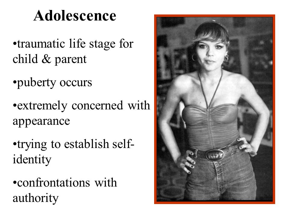 Adolescence traumatic life stage for child & parent puberty occurs extremely concerned with appearance trying to establish self- identity confrontations with authority