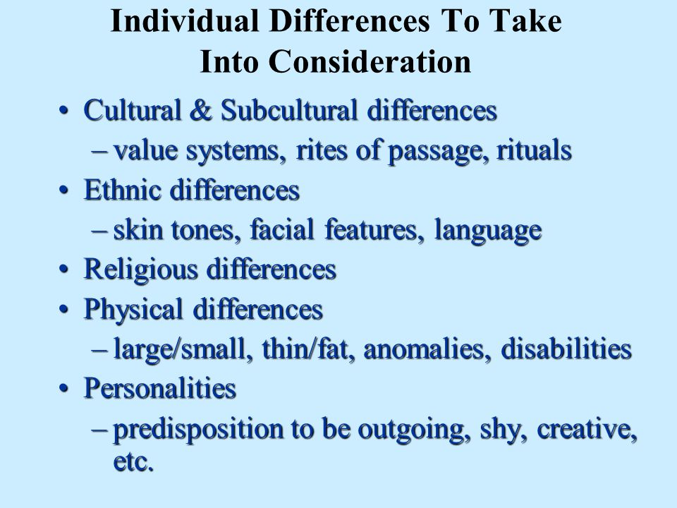 Individual Differences To Take Into Consideration Cultural & Subcultural differencesCultural & Subcultural differences –value systems, rites of passage, rituals Ethnic differencesEthnic differences –skin tones, facial features, language Religious differencesReligious differences Physical differencesPhysical differences –large/small, thin/fat, anomalies, disabilities PersonalitiesPersonalities –predisposition to be outgoing, shy, creative, etc.