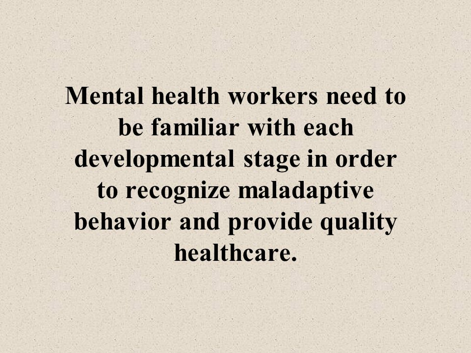 Mental health workers need to be familiar with each developmental stage in order to recognize maladaptive behavior and provide quality healthcare.