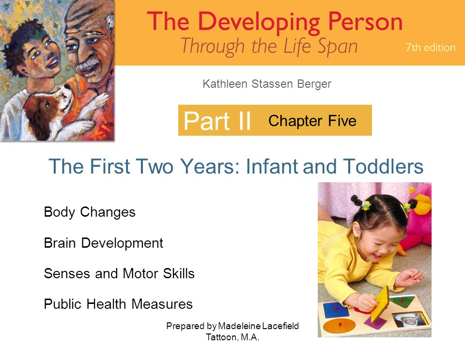 Kathleen Stassen Berger Prepared by Madeleine Lacefield Tattoon, M.A. 1 Part II The First Two Years: Infant and Toddlers Chapter Five Body Changes Bra