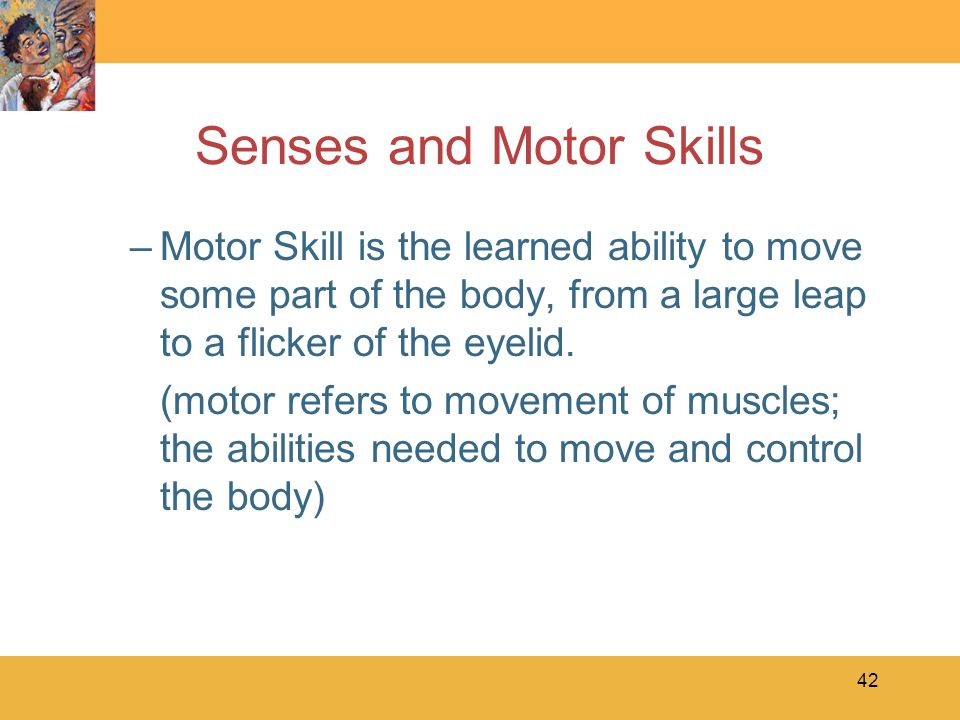 42 Senses and Motor Skills –Motor Skill is the learned ability to move some part of the body, from a large leap to a flicker of the eyelid. (motor ref