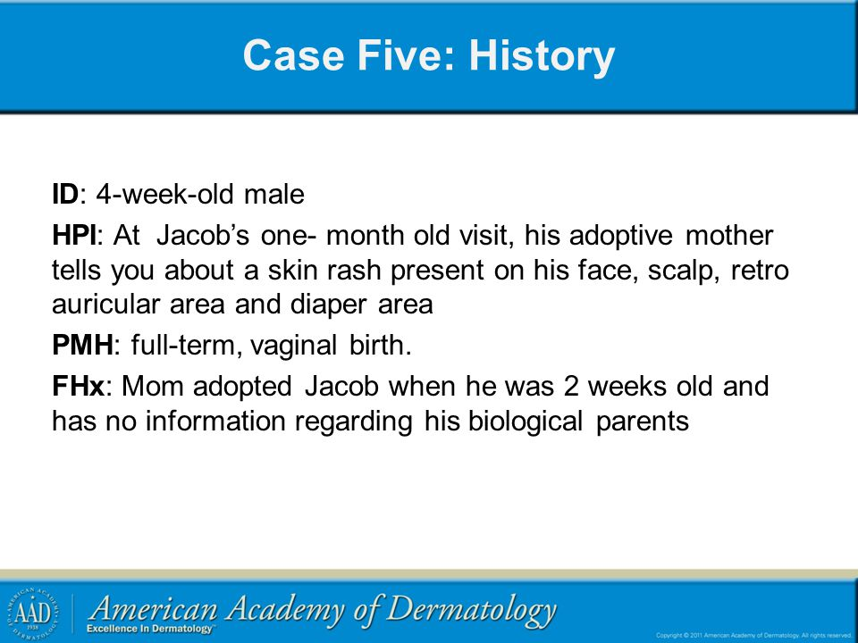 Case Five: History ID: 4-week-old male HPI: At Jacob's one- month old visit, his adoptive mother tells you about a skin rash present on his face, scalp, retro auricular area and diaper area PMH: full-term, vaginal birth.