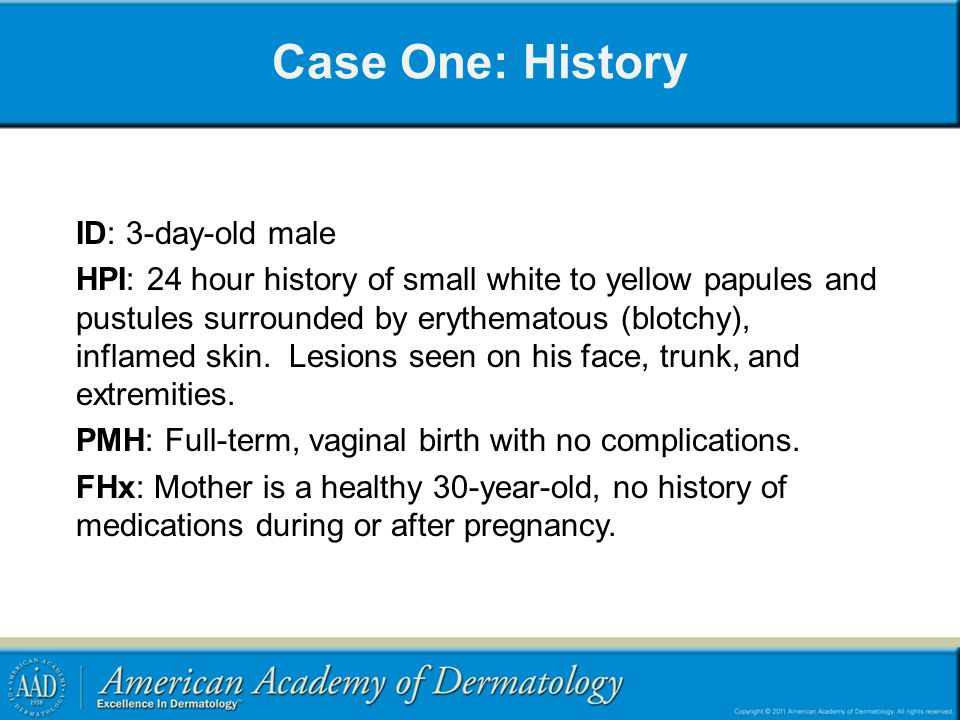 Case One: History ID: 3-day-old male HPI: 24 hour history of small white to yellow papules and pustules surrounded by erythematous (blotchy), inflamed skin.