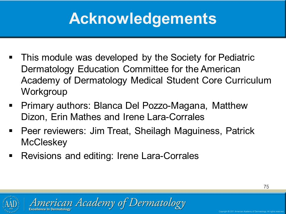 Acknowledgements  This module was developed by the Society for Pediatric Dermatology Education Committee for the American Academy of Dermatology Medical Student Core Curriculum Workgroup  Primary authors: Blanca Del Pozzo-Magana, Matthew Dizon, Erin Mathes and Irene Lara-Corrales  Peer reviewers: Jim Treat, Sheilagh Maguiness, Patrick McCleskey  Revisions and editing: Irene Lara-Corrales 75