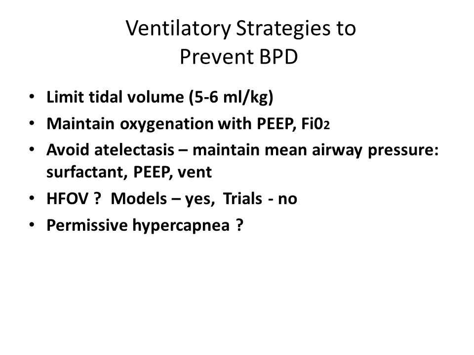 Ventilatory Strategies to Prevent BPD Limit tidal volume (5-6 ml/kg) Maintain oxygenation with PEEP, Fi0 2 Avoid atelectasis – maintain mean airway pressure: surfactant, PEEP, vent HFOV .