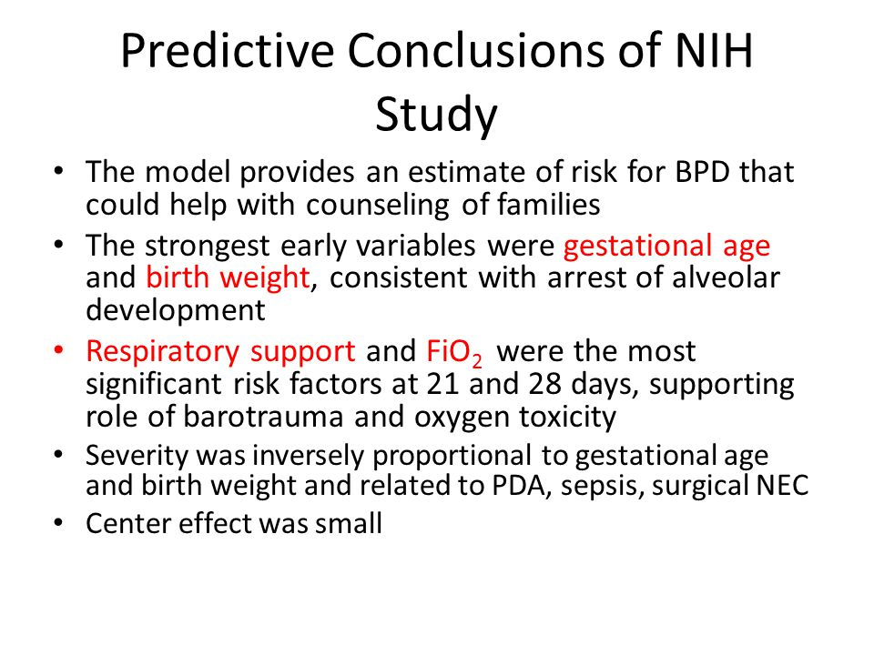Predictive Conclusions of NIH Study The model provides an estimate of risk for BPD that could help with counseling of families The strongest early variables were gestational age and birth weight, consistent with arrest of alveolar development Respiratory support and FiO 2 were the most significant risk factors at 21 and 28 days, supporting role of barotrauma and oxygen toxicity Severity was inversely proportional to gestational age and birth weight and related to PDA, sepsis, surgical NEC Center effect was small