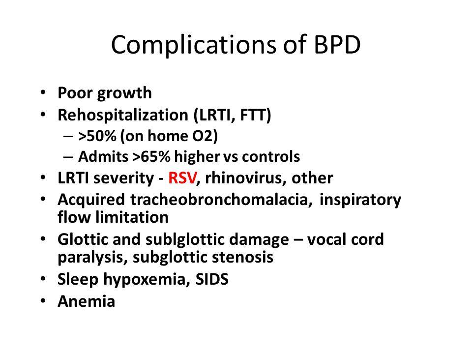 Complications of BPD Poor growth Rehospitalization (LRTI, FTT) – >50% (on home O2) – Admits >65% higher vs controls LRTI severity - RSV, rhinovirus, other Acquired tracheobronchomalacia, inspiratory flow limitation Glottic and sublglottic damage – vocal cord paralysis, subglottic stenosis Sleep hypoxemia, SIDS Anemia