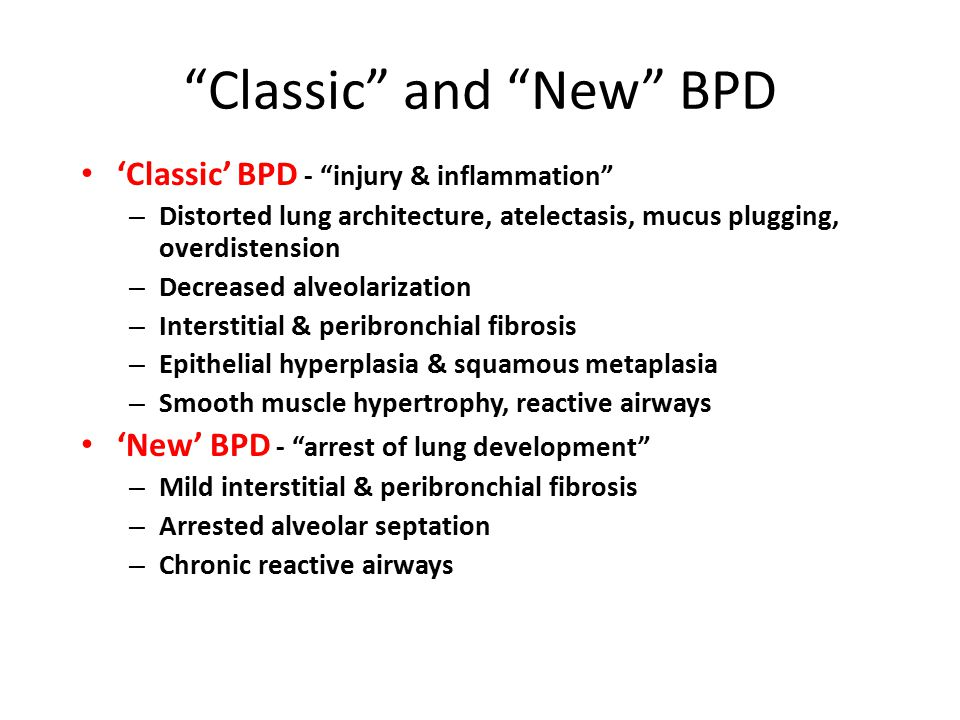 Classic and New BPD 'Classic' BPD - injury & inflammation – Distorted lung architecture, atelectasis, mucus plugging, overdistension – Decreased alveolarization – Interstitial & peribronchial fibrosis – Epithelial hyperplasia & squamous metaplasia – Smooth muscle hypertrophy, reactive airways 'New' BPD - arrest of lung development – Mild interstitial & peribronchial fibrosis – Arrested alveolar septation – Chronic reactive airways
