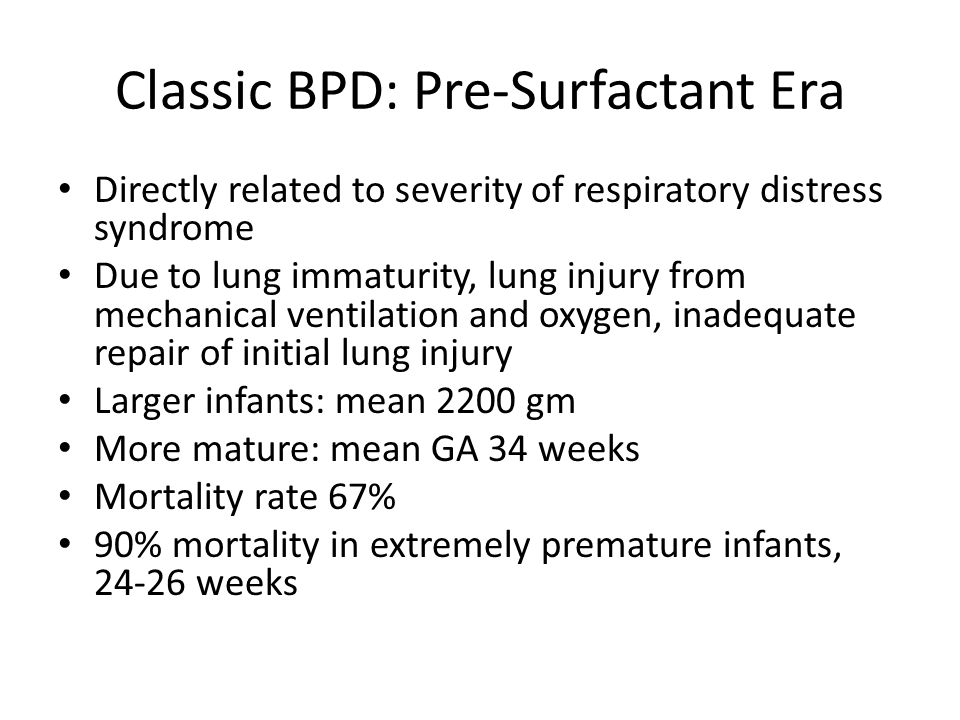 Classic BPD: Pre-Surfactant Era Directly related to severity of respiratory distress syndrome Due to lung immaturity, lung injury from mechanical ventilation and oxygen, inadequate repair of initial lung injury Larger infants: mean 2200 gm More mature: mean GA 34 weeks Mortality rate 67% 90% mortality in extremely premature infants, 24-26 weeks
