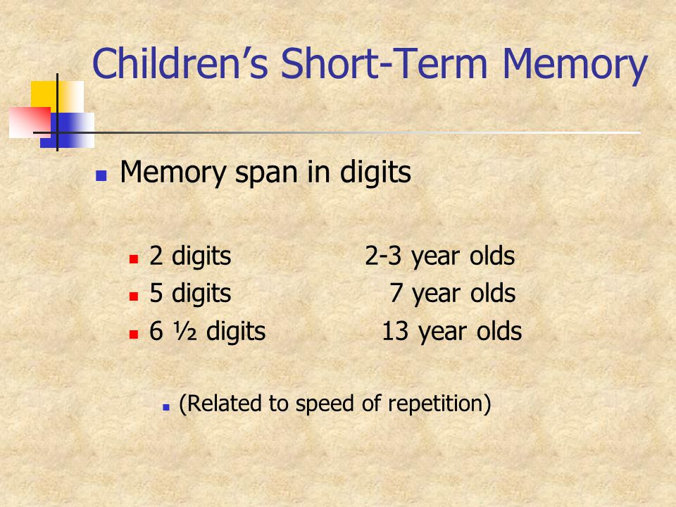 Children's Short-Term Memory Memory span in digits 2 digits2-3 year olds 5 digits 7 year olds 6 ½ digits 13 year olds (Related to speed of repetition)
