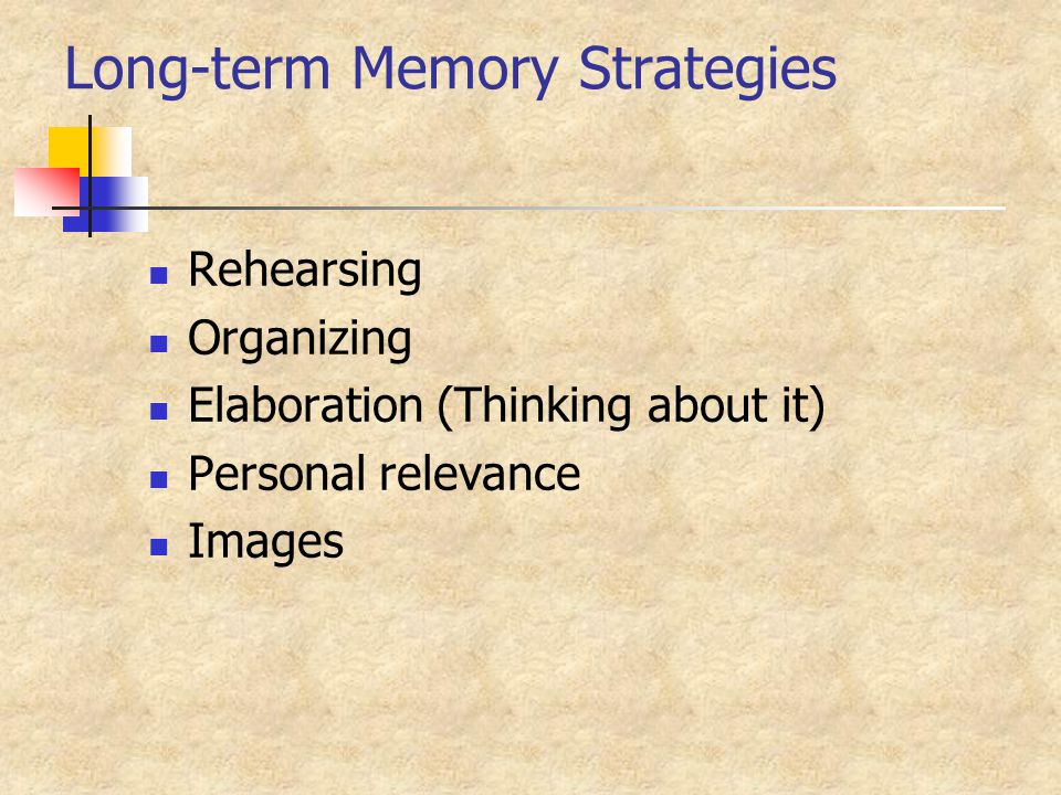 Long-term Memory Strategies Rehearsing Organizing Elaboration (Thinking about it) Personal relevance Images