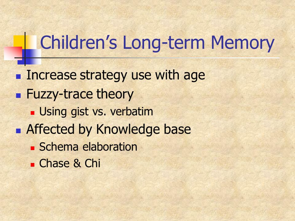 Children's Long-term Memory Increase strategy use with age Fuzzy-trace theory Using gist vs.