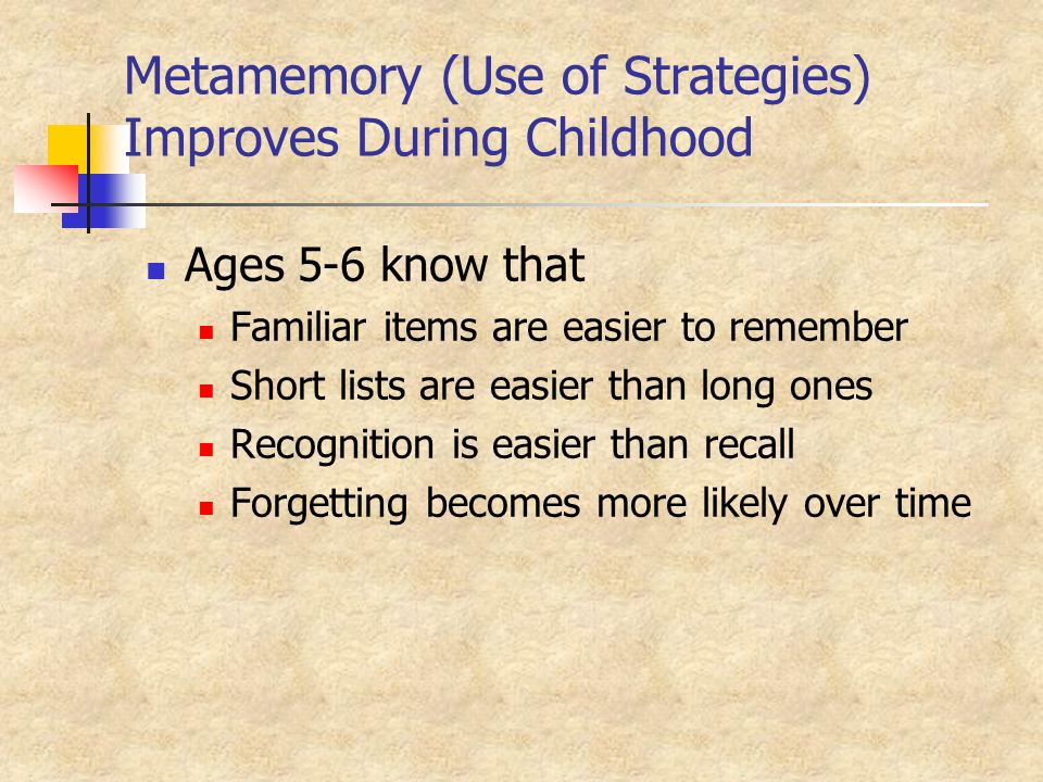 Metamemory (Use of Strategies) Improves During Childhood Ages 5-6 know that Familiar items are easier to remember Short lists are easier than long ones Recognition is easier than recall Forgetting becomes more likely over time