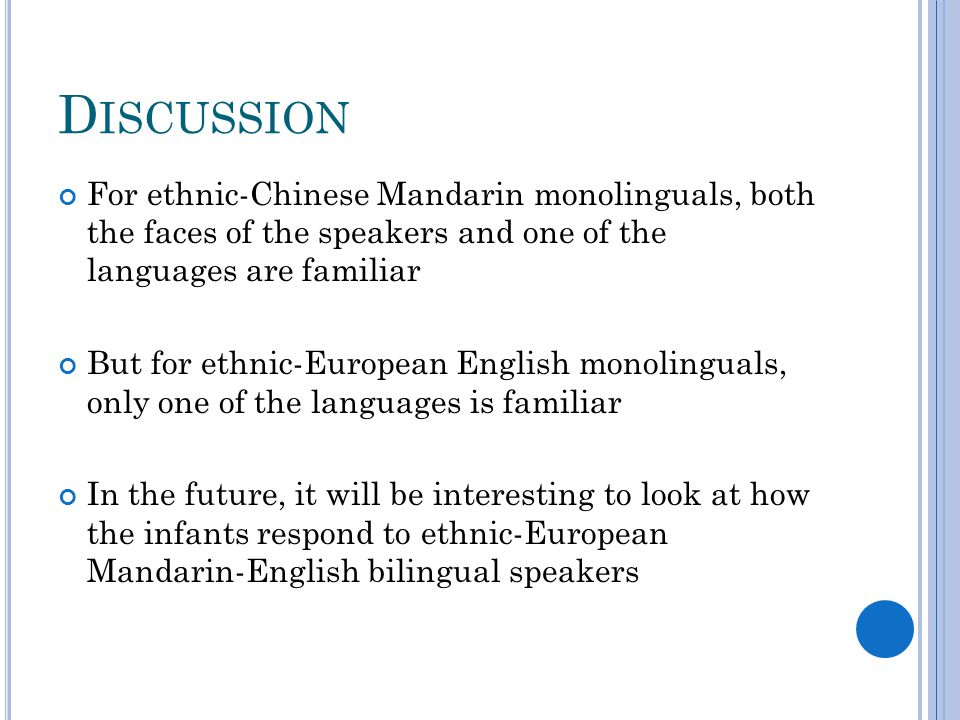 D ISCUSSION For ethnic-Chinese Mandarin monolinguals, both the faces of the speakers and one of the languages are familiar But for ethnic-European English monolinguals, only one of the languages is familiar In the future, it will be interesting to look at how the infants respond to ethnic-European Mandarin-English bilingual speakers