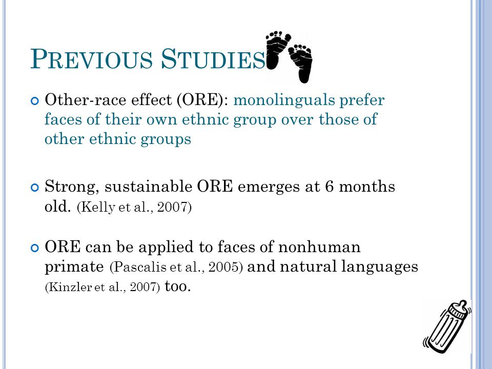 P REVIOUS S TUDIES Other-race effect (ORE): monolinguals prefer faces of their own ethnic group over those of other ethnic groups Strong, sustainable ORE emerges at 6 months old.
