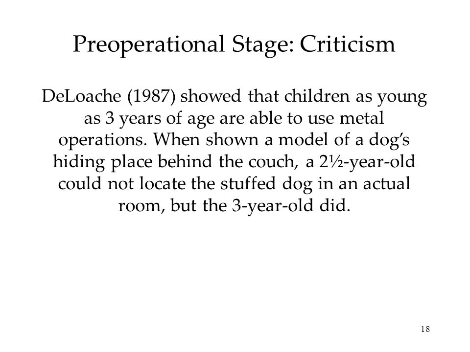 18 Preoperational Stage: Criticism DeLoache (1987) showed that children as young as 3 years of age are able to use metal operations. When shown a mode
