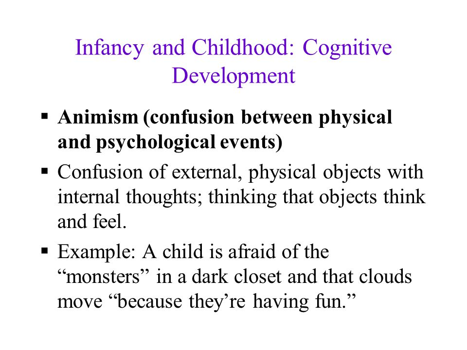Infancy and Childhood: Cognitive Development  Animism (confusion between physical and psychological events)  Confusion of external, physical objects