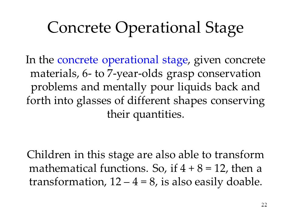 22 Concrete Operational Stage In the concrete operational stage, given concrete materials, 6- to 7-year-olds grasp conservation problems and mentally
