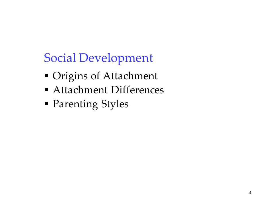 4 Social Development  Origins of Attachment  Attachment Differences  Parenting Styles