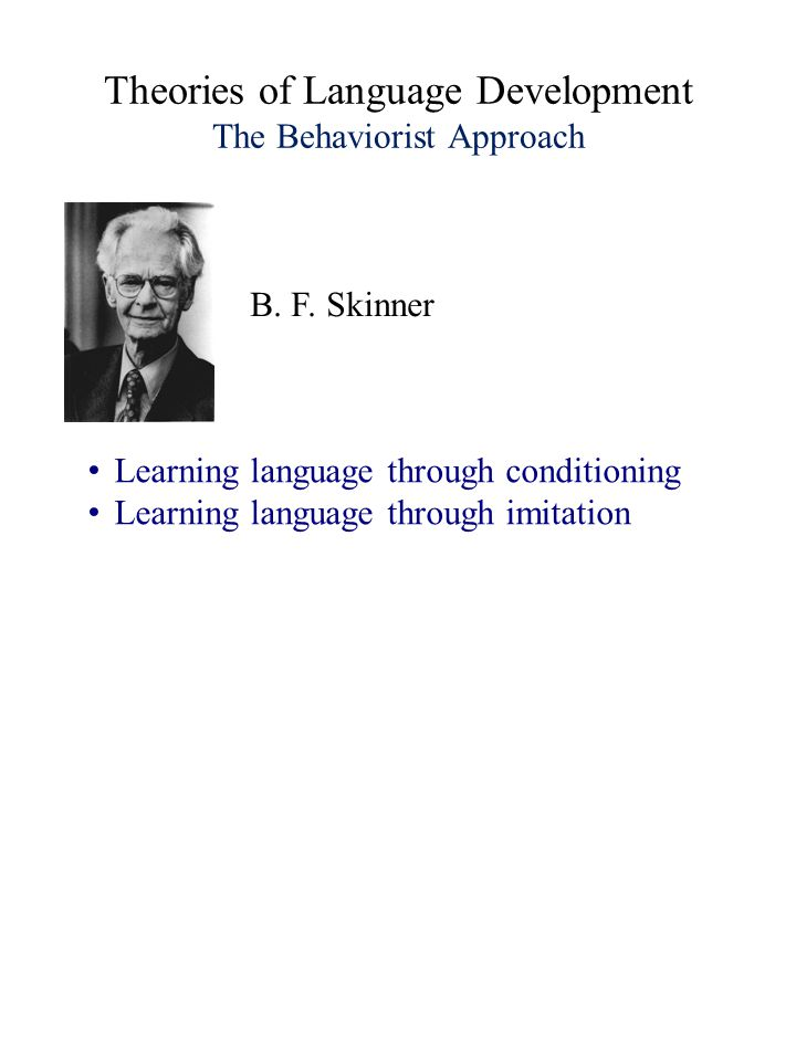 Theories of Language Development The Behaviorist Approach Learning language through conditioning Learning language through imitation B.