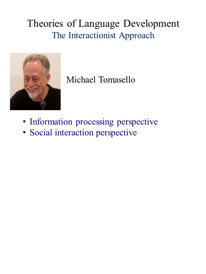 Theories of Language Development The Interactionist Approach Information processing perspective Social interaction perspective Michael Tomasello
