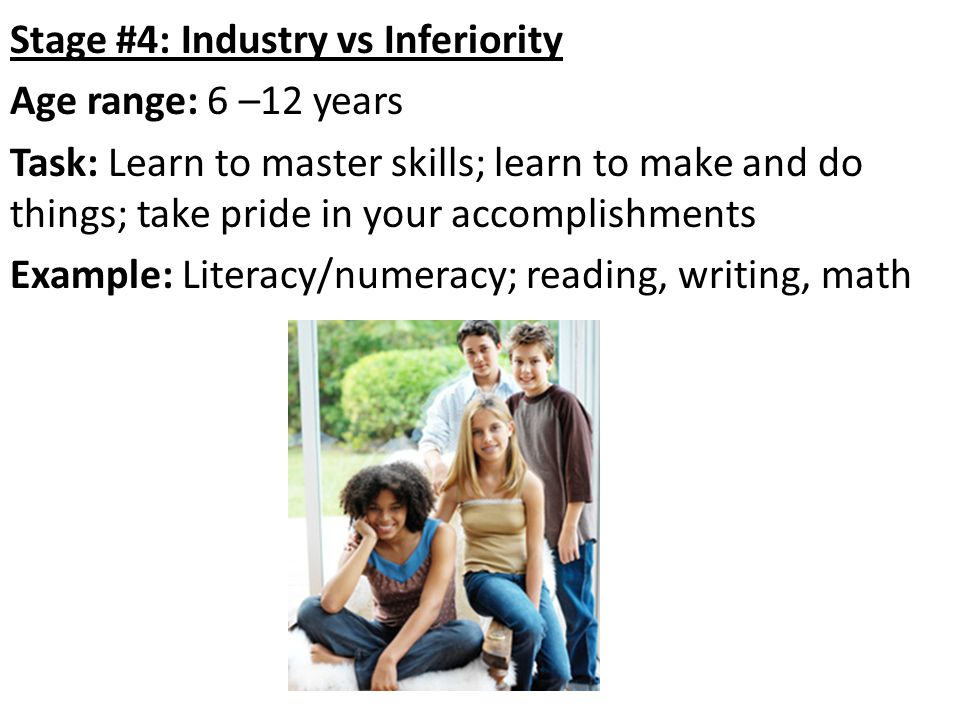 Stage #4: Industry vs Inferiority Age range: 6 –12 years Task: Learn to master skills; learn to make and do things; take pride in your accomplishments