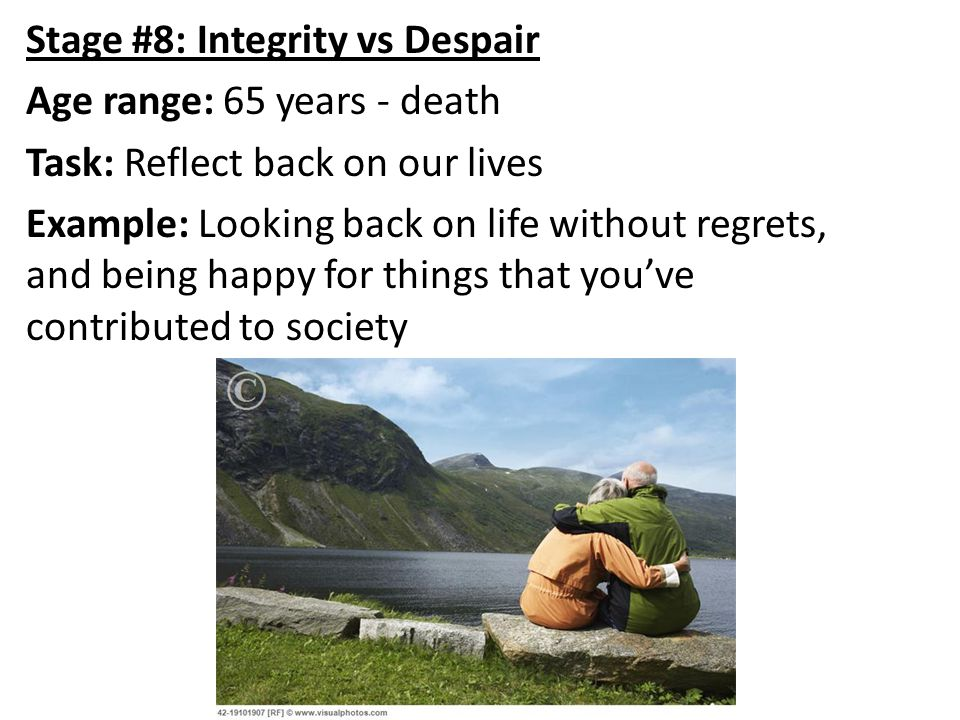 Stage #8: Integrity vs Despair Age range: 65 years - death Task: Reflect back on our lives Example: Looking back on life without regrets, and being happy for things that you've contributed to society