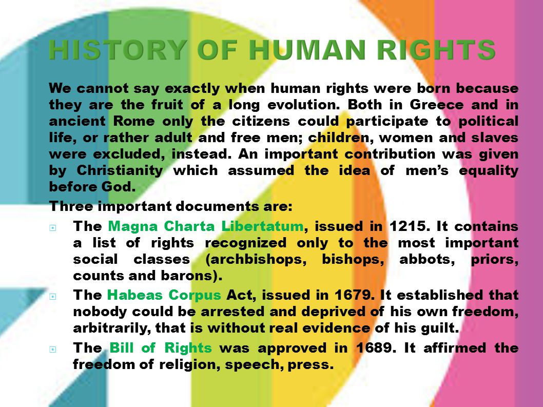 We cannot say exactly when human rights were born because they are the fruit of a long evolution. Both in Greece and in ancient Rome only the citizens