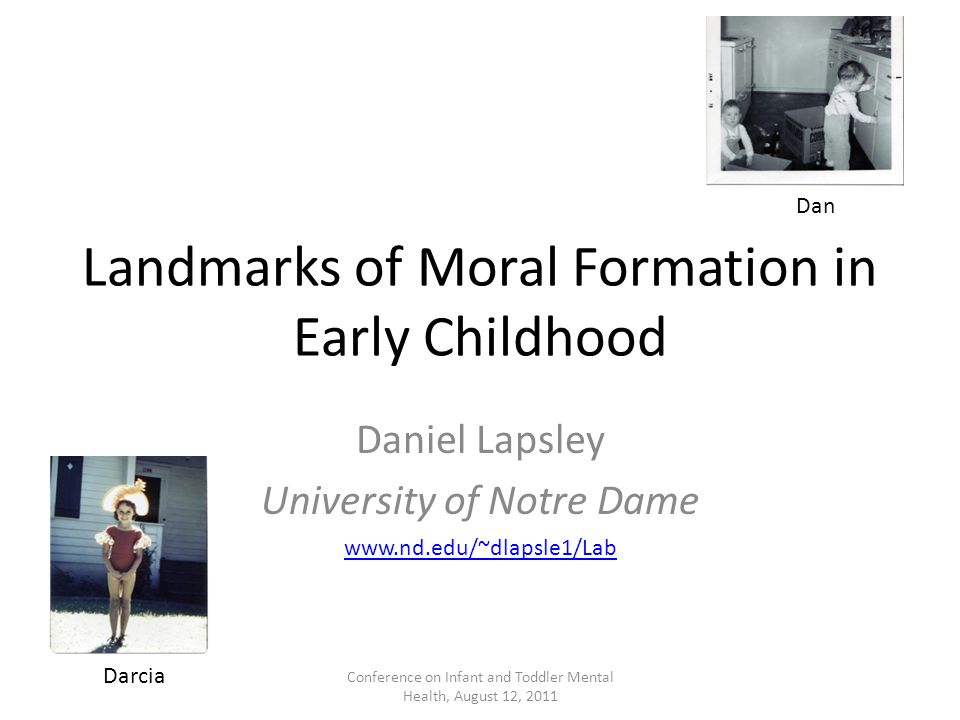 Landmarks of Moral Formation in Early Childhood Daniel Lapsley University of Notre Dame Dan Darcia www.nd.edu/~dlapsle1/Lab Conference on Infant and T