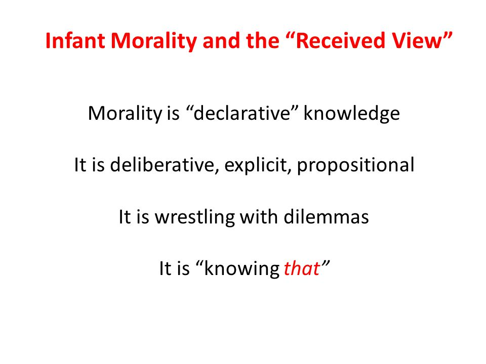 "Morality is ""declarative"" knowledge It is deliberative, explicit, propositional It is wrestling with dilemmas It is ""knowing that"" Infant Morality and"