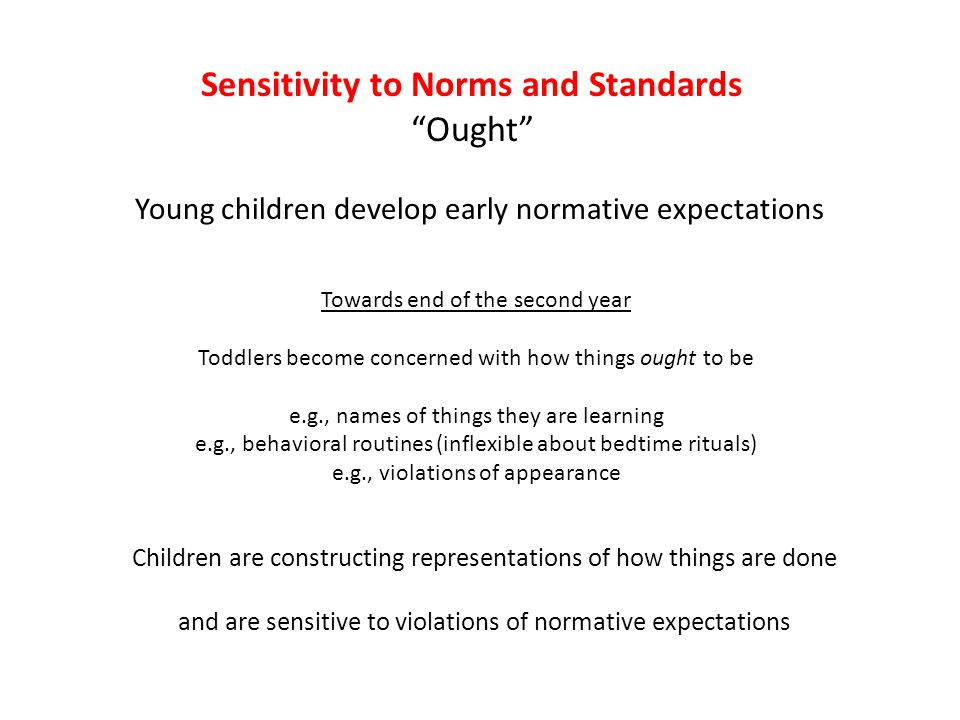 "Sensitivity to Norms and Standards ""Ought"" Young children develop early normative expectations Towards end of the second year Toddlers become concerne"