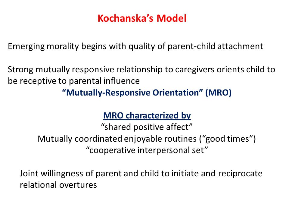Kochanska's Model Emerging morality begins with quality of parent-child attachment Strong mutually responsive relationship to caregivers orients child