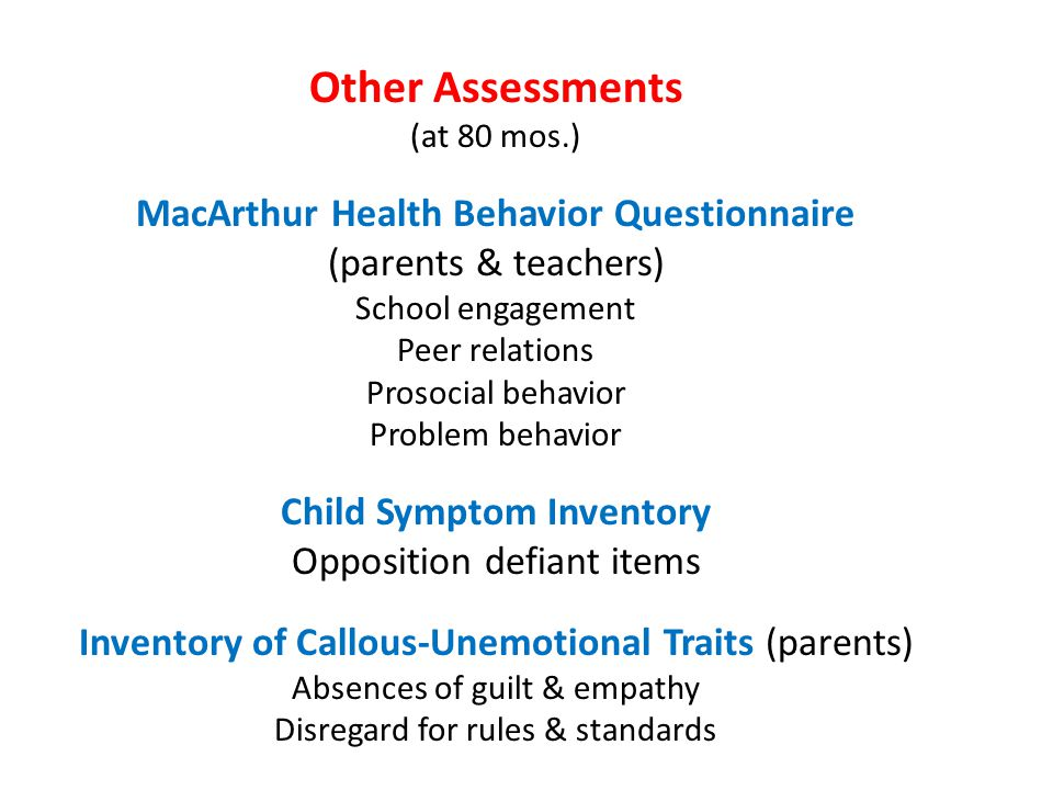 Other Assessments (at 80 mos.) MacArthur Health Behavior Questionnaire (parents & teachers) School engagement Peer relations Prosocial behavior Proble