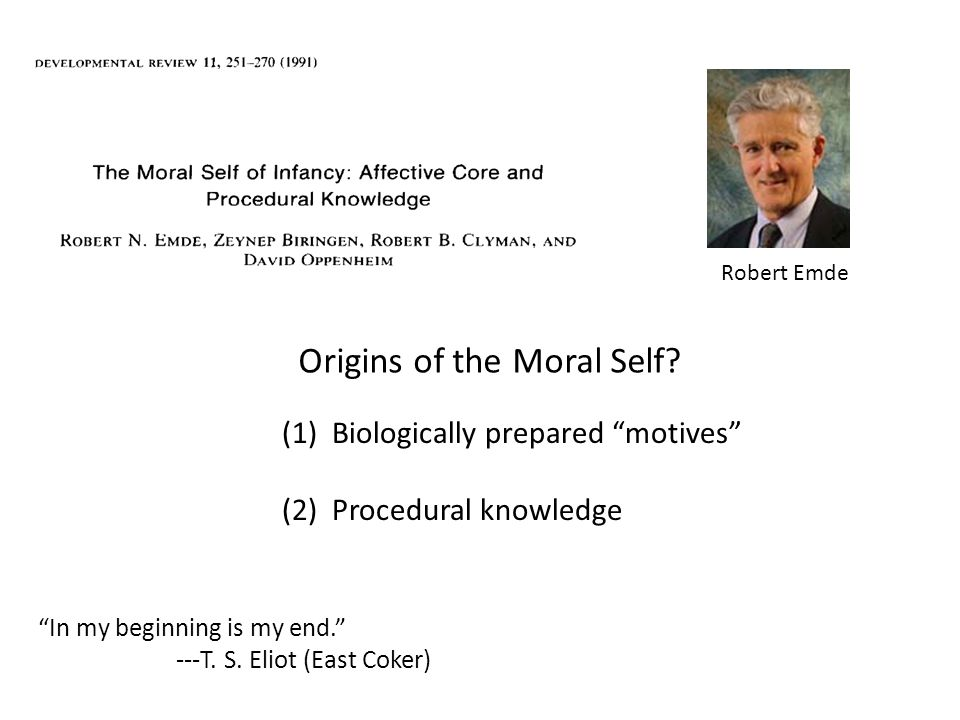 "(1) Biologically prepared ""motives"" (2) Procedural knowledge Origins of the Moral Self? Robert Emde ""In my beginning is my end."" ---T. S. Eliot (East"