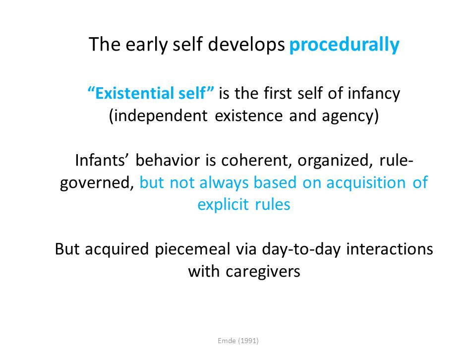 "The early self develops procedurally ""Existential self"" is the first self of infancy (independent existence and agency) Infants' behavior is coherent,"