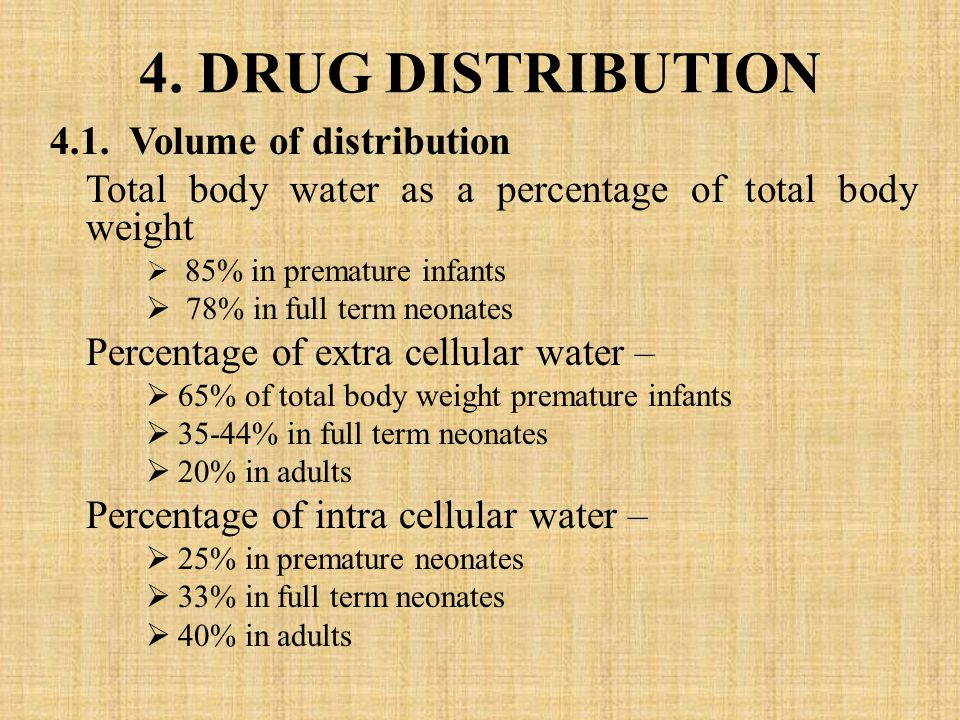 4. DRUG DISTRIBUTION 4.1. Volume of distribution Total body water as a percentage of total body weight  85% in premature infants  78% in full term n