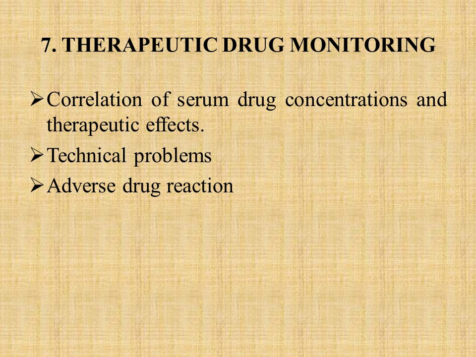 7. THERAPEUTIC DRUG MONITORING  Correlation of serum drug concentrations and therapeutic effects.  Technical problems  Adverse drug reaction