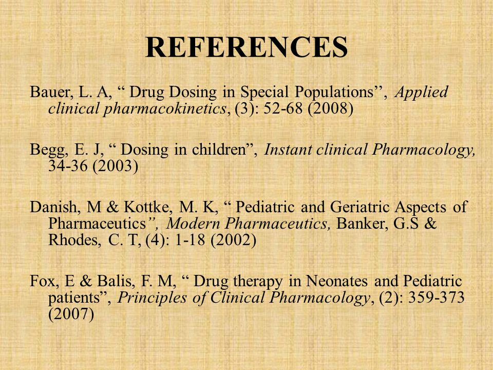 "REFERENCES Bauer, L. A, "" Drug Dosing in Special Populations'', Applied clinical pharmacokinetics, (3): 52-68 (2008) Begg, E. J, "" Dosing in children"""