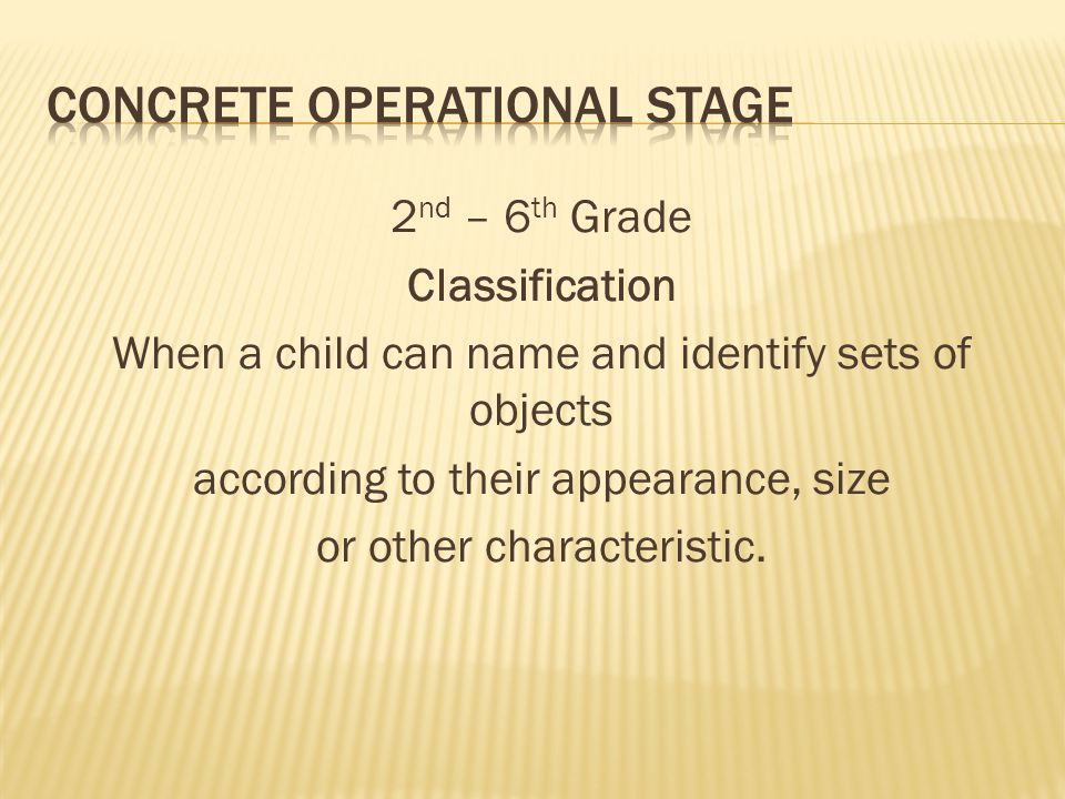 2 nd – 6 th Grade Classification When a child can name and identify sets of objects according to their appearance, size or other characteristic.
