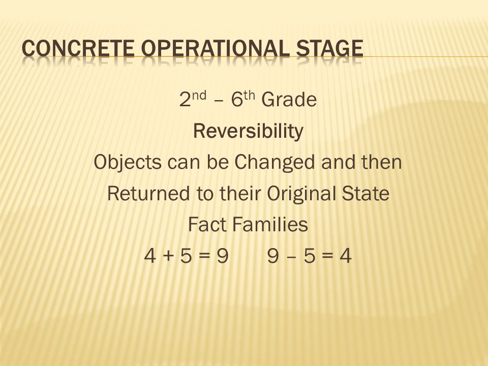 2 nd – 6 th Grade Reversibility Objects can be Changed and then Returned to their Original State Fact Families 4 + 5 = 9 9 – 5 = 4