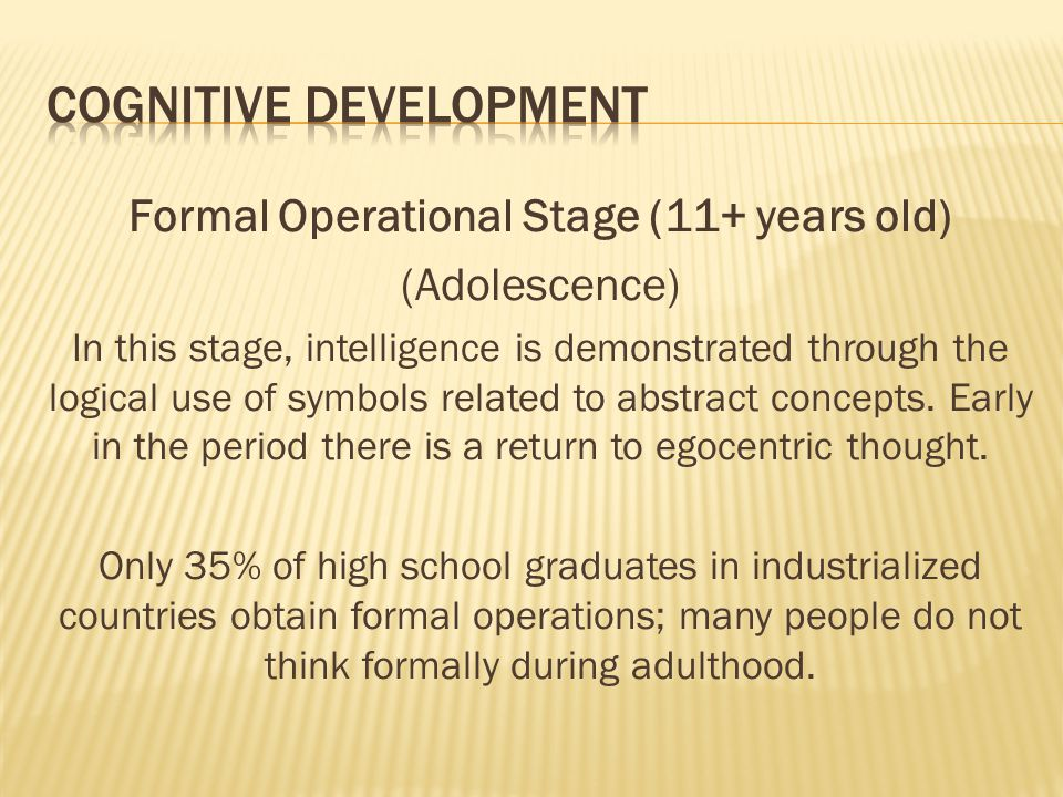 Formal Operational Stage (11+ years old) (Adolescence) In this stage, intelligence is demonstrated through the logical use of symbols related to abstr