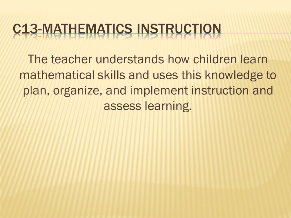 The teacher understands how children learn mathematical skills and uses this knowledge to plan, organize, and implement instruction and assess learnin