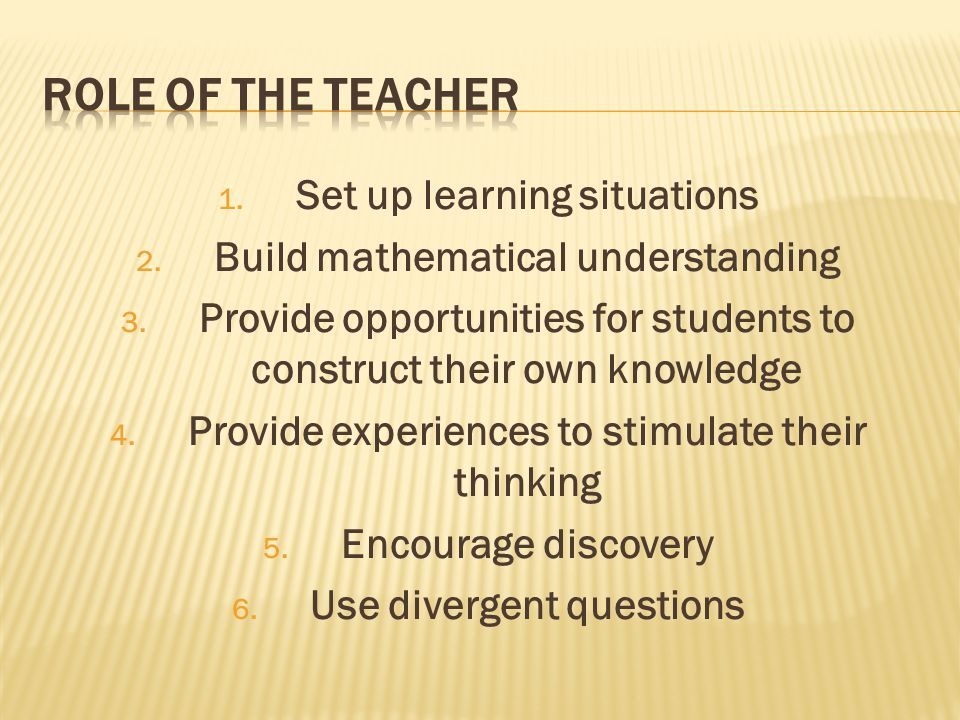 1. Set up learning situations 2. Build mathematical understanding 3. Provide opportunities for students to construct their own knowledge 4. Provide ex
