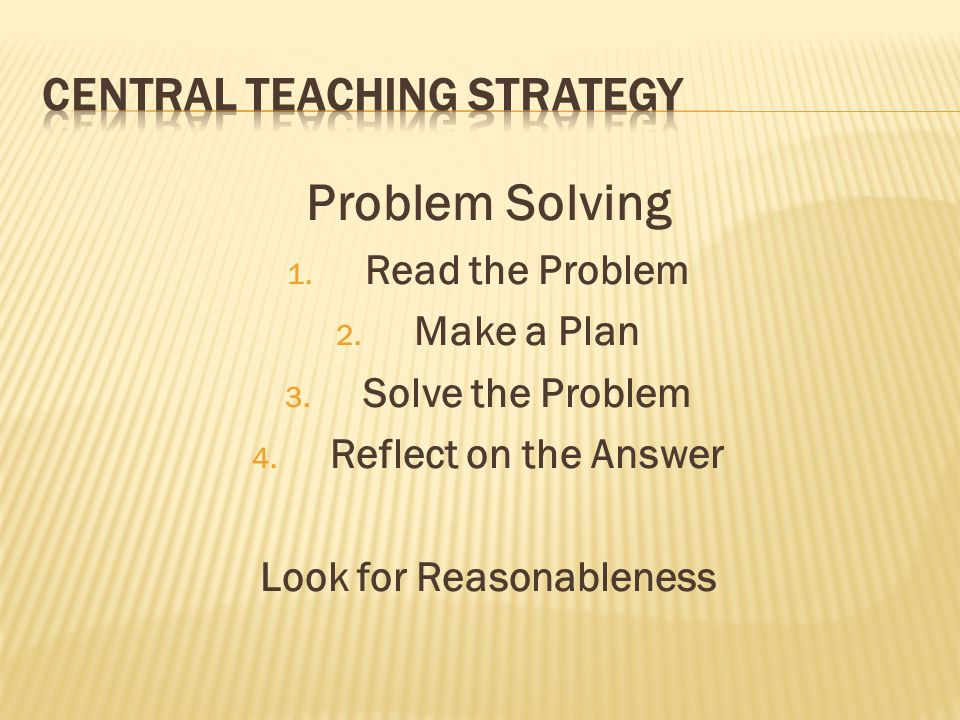 Problem Solving 1. Read the Problem 2. Make a Plan 3. Solve the Problem 4. Reflect on the Answer Look for Reasonableness