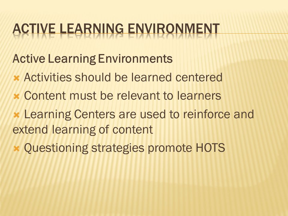 Active Learning Environments  Activities should be learned centered  Content must be relevant to learners  Learning Centers are used to reinforce a